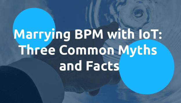 Marrying BPM & IoT: Three Common Myths and Facts